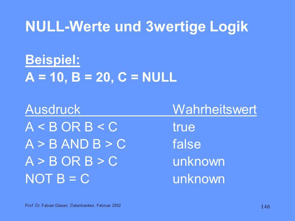 146 NULL-Werte und 3wertige Logik Beispiel: A = 10, B = 20, C = NULL AusdruckWahrheitswert A < B OR B < Ctrue A > B AND B > Cfalse A > B OR B > C unkn