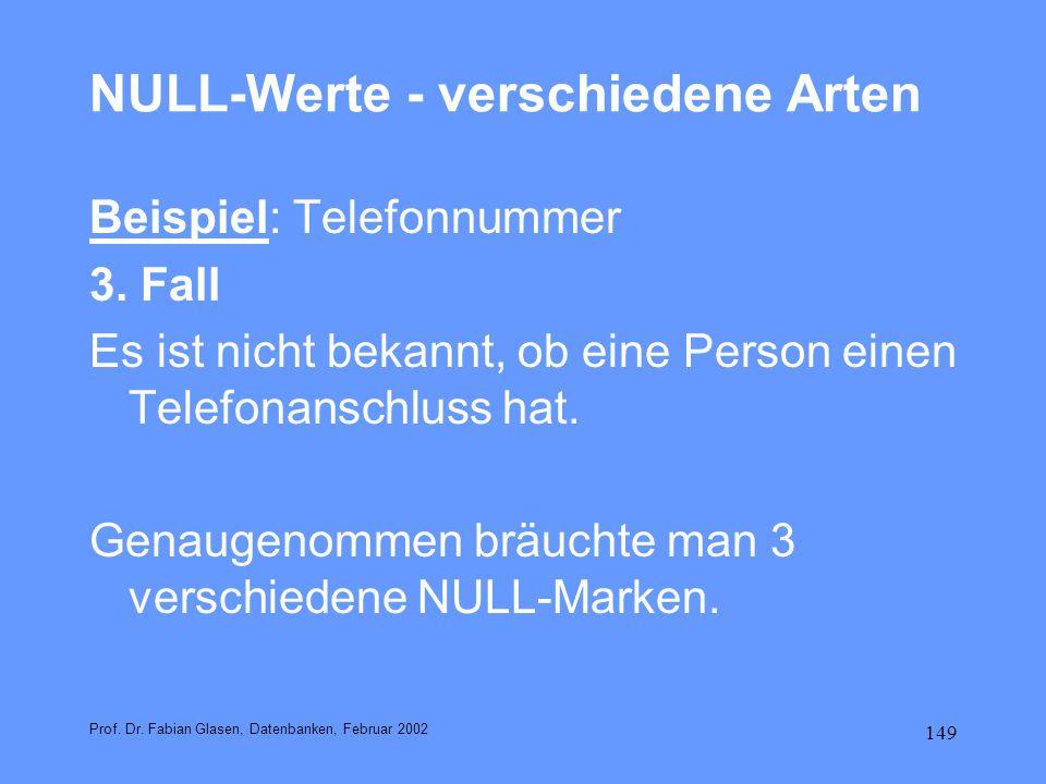 149 NULL-Werte - verschiedene Arten Beispiel: Telefonnummer 3. Fall Es ist nicht bekannt, ob eine Person einen Telefonanschluss hat. Genaugenommen brä