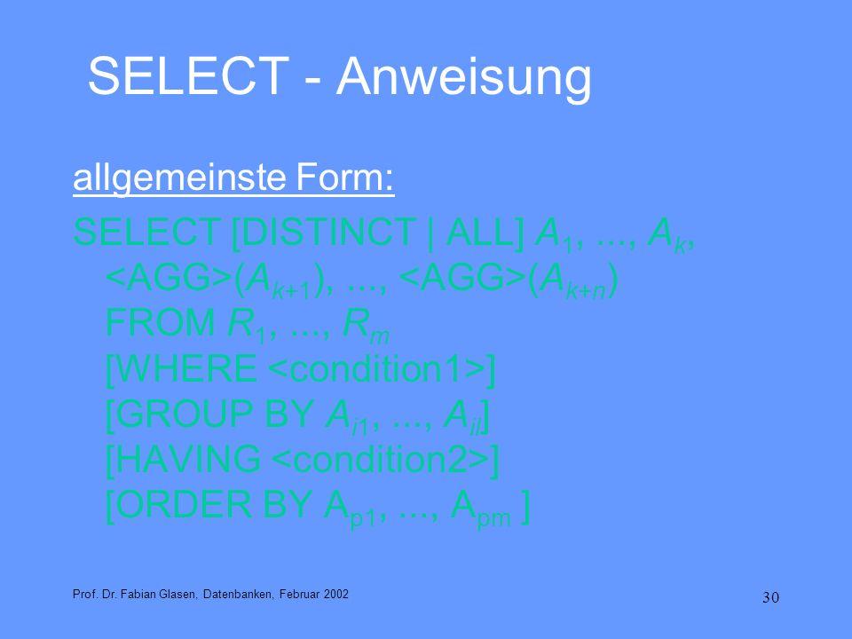 30 SELECT - Anweisung allgemeinste Form: SELECT [DISTINCT | ALL] A 1,..., A k, (A k+1 ),..., (A k+n ) FROM R 1,..., R m [WHERE ] [GROUP BY A i1,..., A
