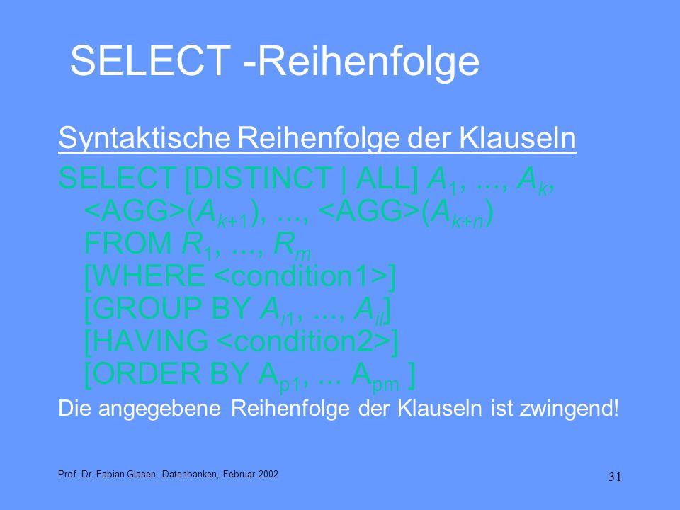 31 SELECT -Reihenfolge Syntaktische Reihenfolge der Klauseln SELECT [DISTINCT | ALL] A 1,..., A k, (A k+1 ),..., (A k+n ) FROM R 1,..., R m [WHERE ] [