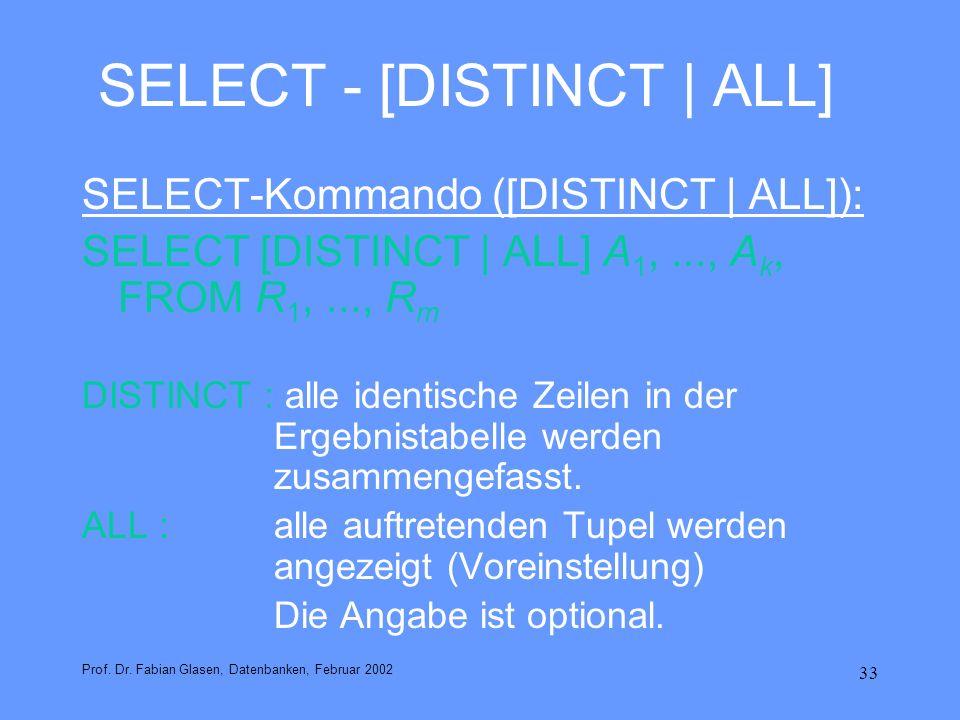 33 SELECT - [DISTINCT | ALL] SELECT-Kommando ([DISTINCT | ALL]): SELECT [DISTINCT | ALL] A 1,..., A k, FROM R 1,..., R m DISTINCT : alle identische Ze