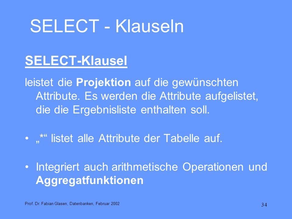 34 SELECT - Klauseln SELECT-Klausel leistet die Projektion auf die gewünschten Attribute. Es werden die Attribute aufgelistet, die die Ergebnisliste e
