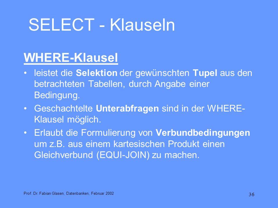 36 SELECT - Klauseln WHERE-Klausel leistet die Selektion der gewünschten Tupel aus den betrachteten Tabellen, durch Angabe einer Bedingung. Geschachte