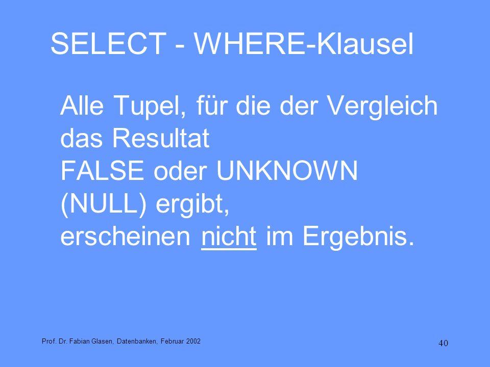 40 SELECT - WHERE-Klausel Alle Tupel, für die der Vergleich das Resultat FALSE oder UNKNOWN (NULL) ergibt, erscheinen nicht im Ergebnis. Prof. Dr. Fab