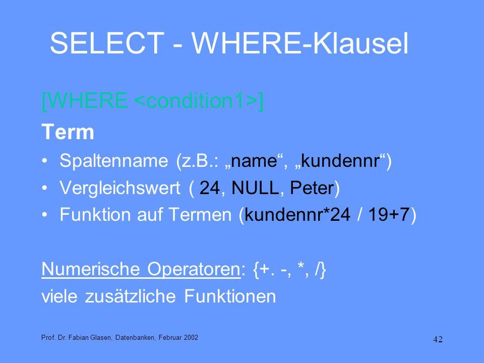 42 SELECT - WHERE-Klausel [WHERE ] Term Spaltenname (z.B.: name, kundennr) Vergleichswert ( 24, NULL, Peter) Funktion auf Termen (kundennr*24 / 19+7)