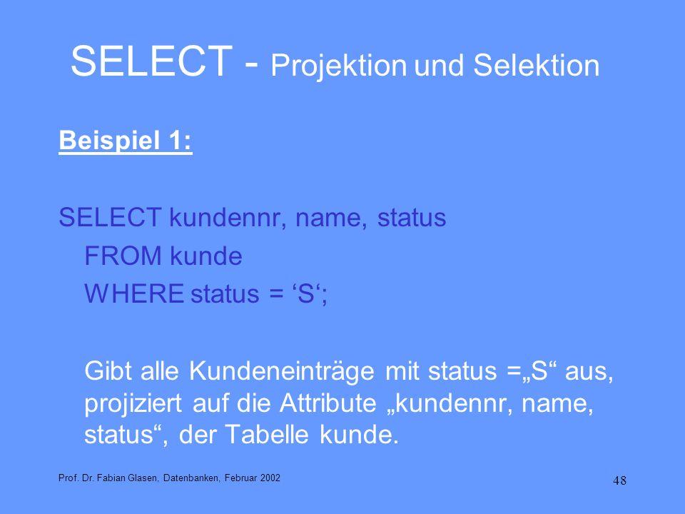 48 SELECT - Projektion und Selektion Beispiel 1: SELECT kundennr, name, status FROM kunde WHERE status = S; Gibt alle Kundeneinträge mit status =S aus
