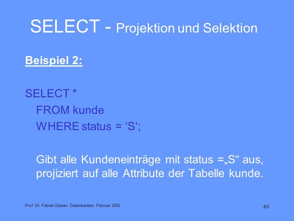 49 SELECT - Projektion und Selektion Beispiel 2: SELECT * FROM kunde WHERE status = S; Gibt alle Kundeneinträge mit status =S aus, projiziert auf alle