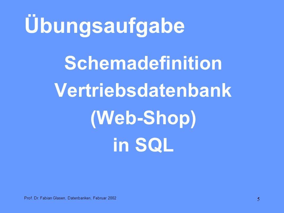 5 Übungsaufgabe Schemadefinition Vertriebsdatenbank (Web-Shop) in SQL Prof. Dr. Fabian Glasen, Datenbanken, Februar 2002