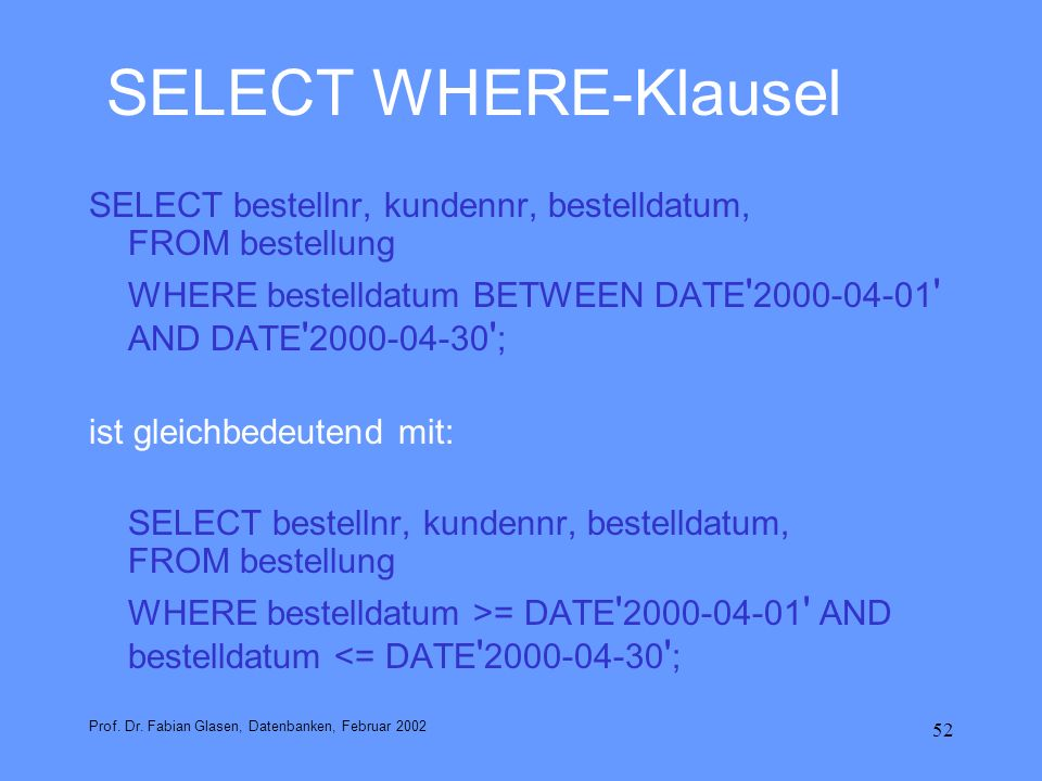 52 SELECT WHERE-Klausel SELECT bestellnr, kundennr, bestelldatum, FROM bestellung WHERE bestelldatum BETWEEN DATE ' 2000-04-01 ' AND DATE ' 2000-04-30