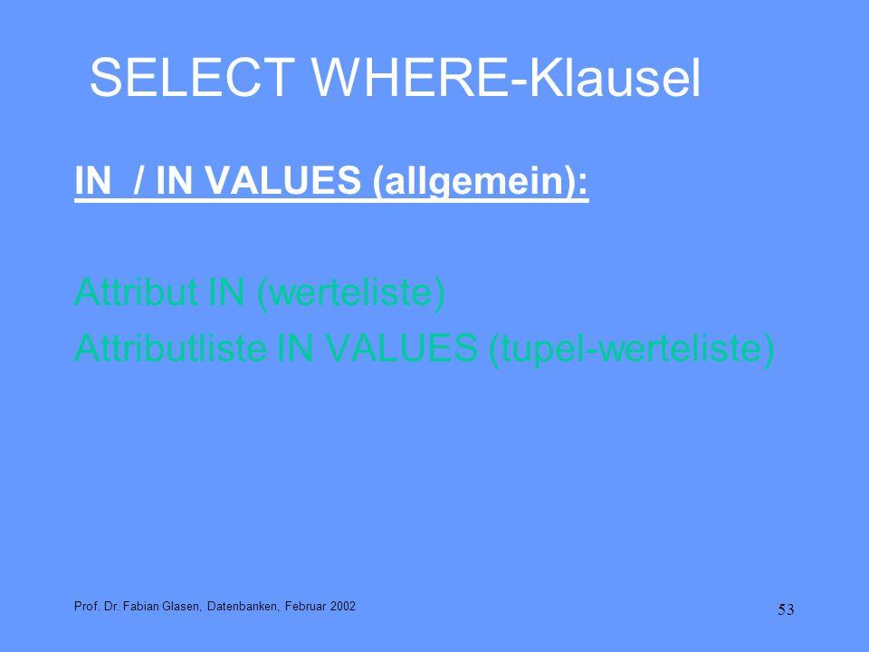 53 SELECT WHERE-Klausel IN / IN VALUES (allgemein): Attribut IN (werteliste) Attributliste IN VALUES (tupel-werteliste) Prof. Dr. Fabian Glasen, Daten