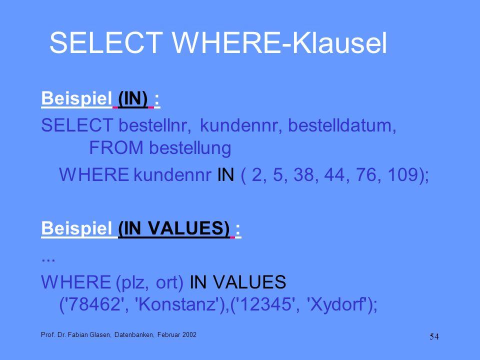 54 SELECT WHERE-Klausel Beispiel (IN) : SELECT bestellnr, kundennr, bestelldatum, FROM bestellung WHERE kundennr IN ( 2, 5, 38, 44, 76, 109); Beispiel
