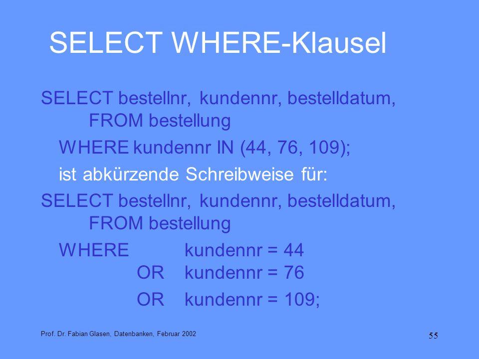 55 SELECT WHERE-Klausel SELECT bestellnr, kundennr, bestelldatum, FROM bestellung WHERE kundennr IN (44, 76, 109); ist abkürzende Schreibweise für: SE