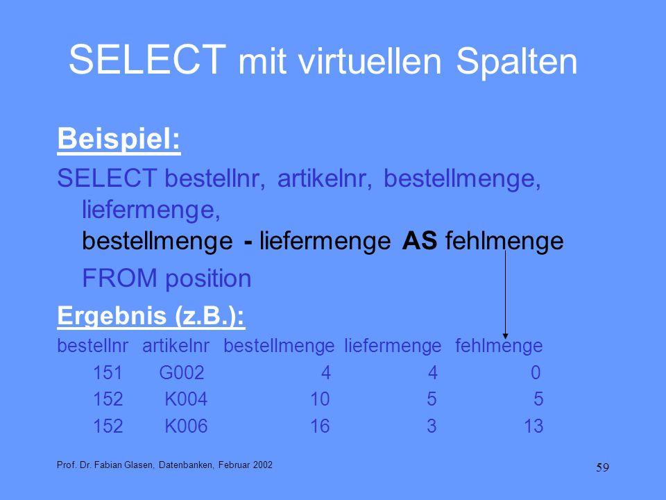 59 SELECT mit virtuellen Spalten Beispiel: SELECT bestellnr, artikelnr, bestellmenge, liefermenge, bestellmenge - liefermenge AS fehlmenge FROM positi