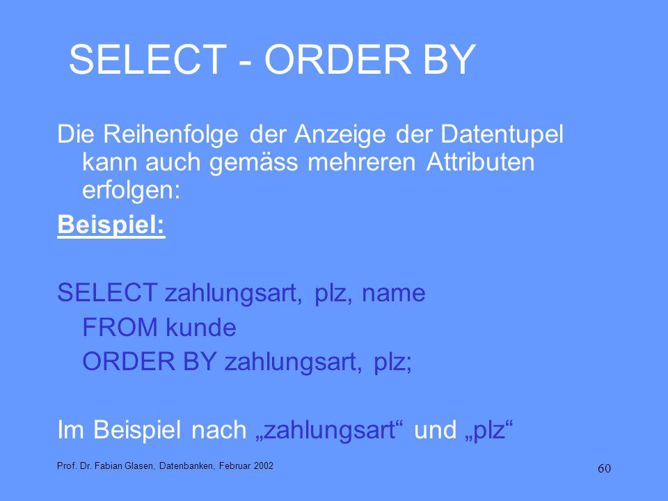 60 SELECT - ORDER BY Die Reihenfolge der Anzeige der Datentupel kann auch gemäss mehreren Attributen erfolgen: Beispiel: SELECT zahlungsart, plz, name