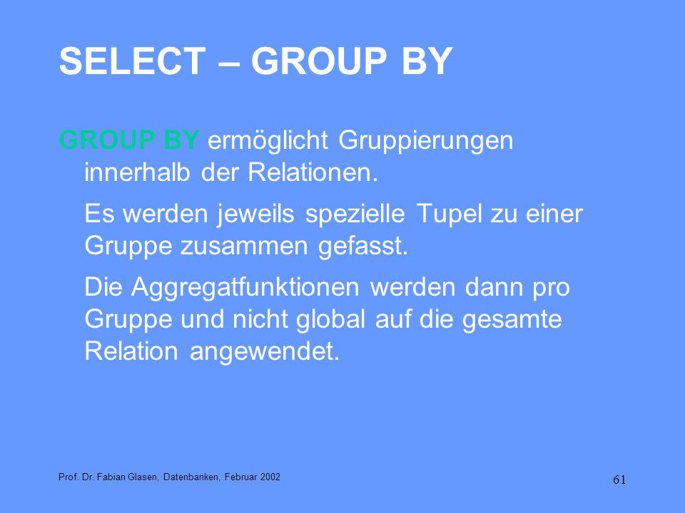61 SELECT – GROUP BY GROUP BY ermöglicht Gruppierungen innerhalb der Relationen. Es werden jeweils spezielle Tupel zu einer Gruppe zusammen gefasst. D