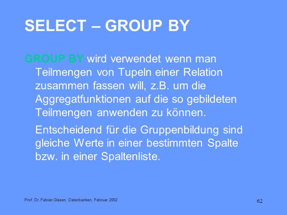 62 SELECT – GROUP BY GROUP BY wird verwendet wenn man Teilmengen von Tupeln einer Relation zusammen fassen will, z.B. um die Aggregatfunktionen auf di