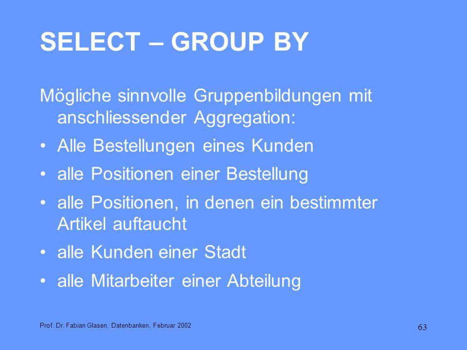 63 SELECT – GROUP BY Mögliche sinnvolle Gruppenbildungen mit anschliessender Aggregation: Alle Bestellungen eines Kunden alle Positionen einer Bestell