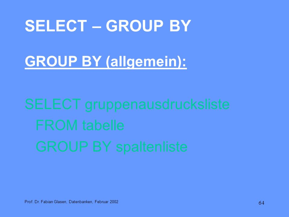 64 SELECT – GROUP BY GROUP BY (allgemein): SELECT gruppenausdrucksliste FROM tabelle GROUP BY spaltenliste Prof. Dr. Fabian Glasen, Datenbanken, Febru