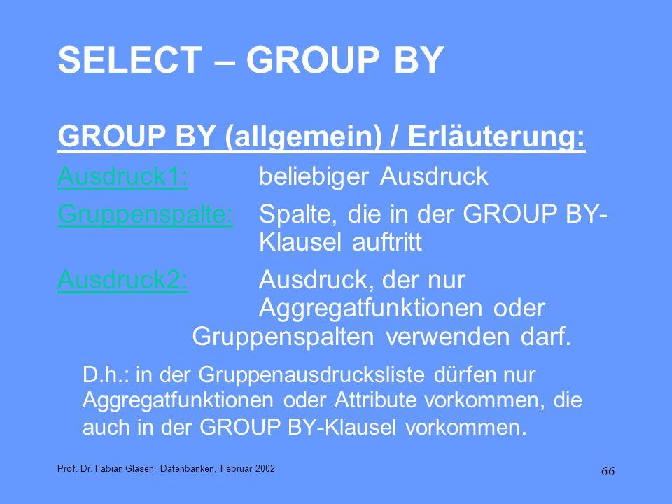 66 SELECT – GROUP BY GROUP BY (allgemein) / Erläuterung: Ausdruck1:beliebiger Ausdruck Gruppenspalte:Spalte, die in der GROUP BY- Klausel auftritt Aus