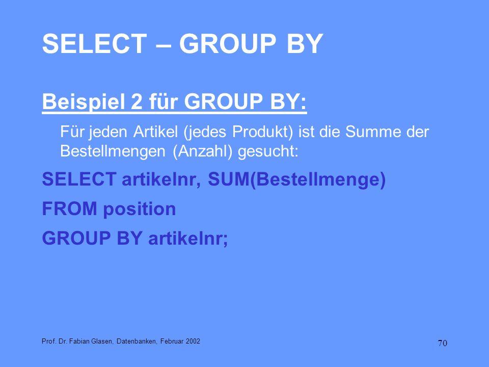 70 SELECT – GROUP BY Beispiel 2 für GROUP BY: Für jeden Artikel (jedes Produkt) ist die Summe der Bestellmengen (Anzahl) gesucht: SELECT artikelnr, SU