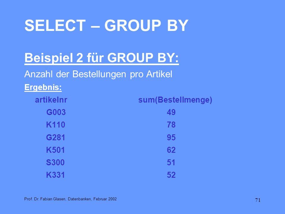 71 SELECT – GROUP BY Beispiel 2 für GROUP BY: Anzahl der Bestellungen pro Artikel Ergebnis: artikelnrsum(Bestellmenge) G00349 K11078 G28195 K50162 S30