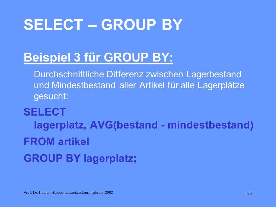72 SELECT – GROUP BY Beispiel 3 für GROUP BY: Durchschnittliche Differenz zwischen Lagerbestand und Mindestbestand aller Artikel für alle Lagerplätze