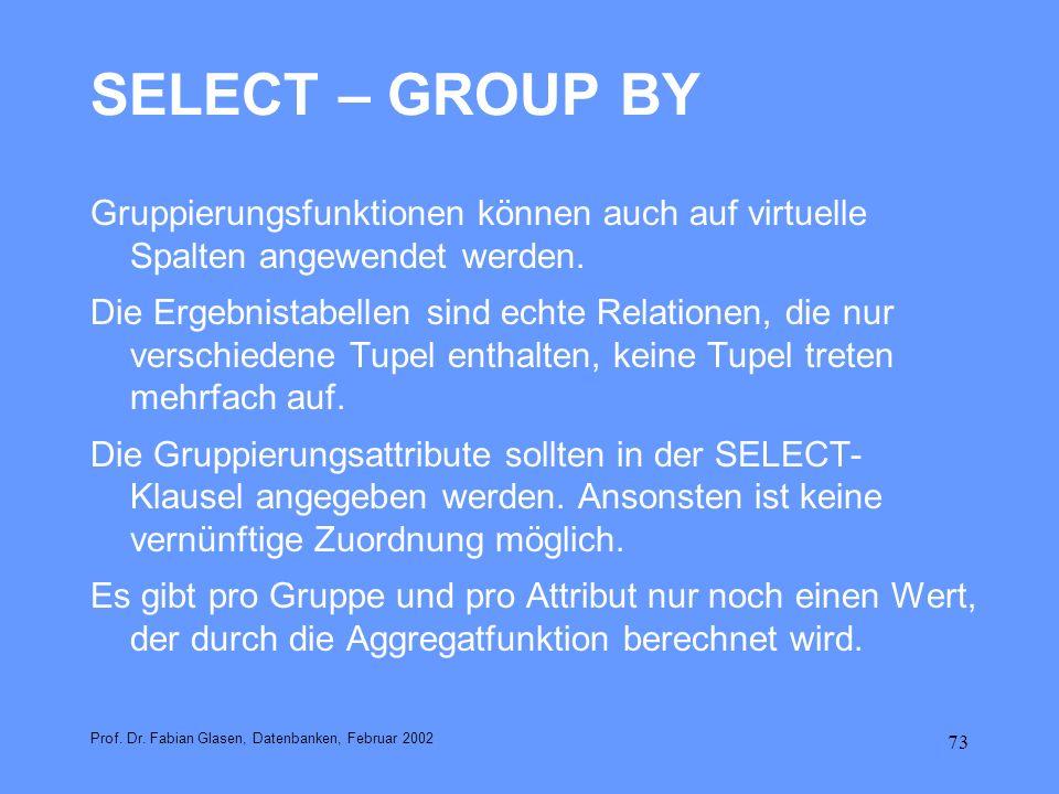 73 SELECT – GROUP BY Gruppierungsfunktionen können auch auf virtuelle Spalten angewendet werden. Die Ergebnistabellen sind echte Relationen, die nur v