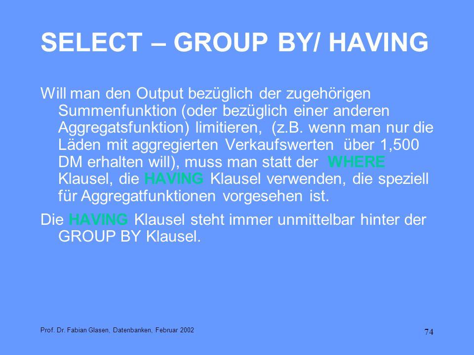 74 SELECT – GROUP BY/ HAVING Will man den Output bezüglich der zugehörigen Summenfunktion (oder bezüglich einer anderen Aggregatsfunktion) limitieren,
