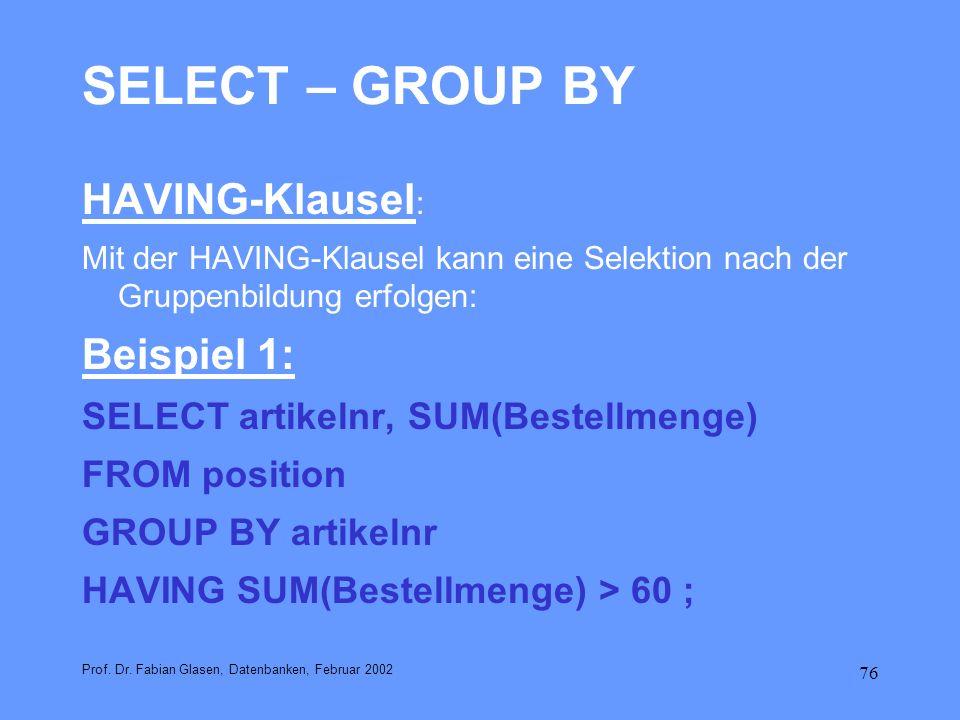 76 SELECT – GROUP BY HAVING-Klausel : Mit der HAVING-Klausel kann eine Selektion nach der Gruppenbildung erfolgen: Beispiel 1: SELECT artikelnr, SUM(B