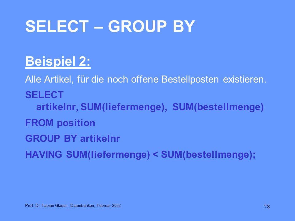78 SELECT – GROUP BY Beispiel 2: Alle Artikel, für die noch offene Bestellposten existieren. SELECT artikelnr, SUM(liefermenge), SUM(bestellmenge) FRO