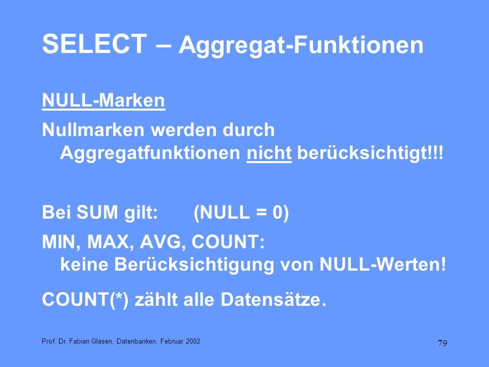 79 SELECT – Aggregat-Funktionen NULL-Marken Nullmarken werden durch Aggregatfunktionen nicht berücksichtigt!!! Bei SUM gilt: (NULL = 0) MIN, MAX, AVG,