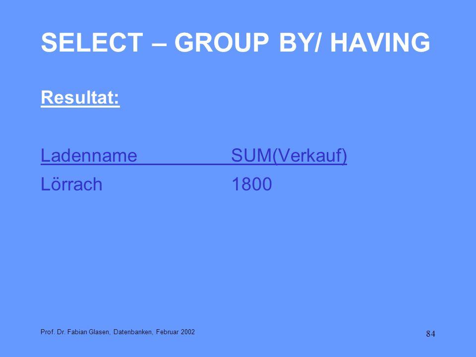 84 SELECT – GROUP BY/ HAVING Resultat: LadennameSUM(Verkauf) Lörrach1800 Prof. Dr. Fabian Glasen, Datenbanken, Februar 2002