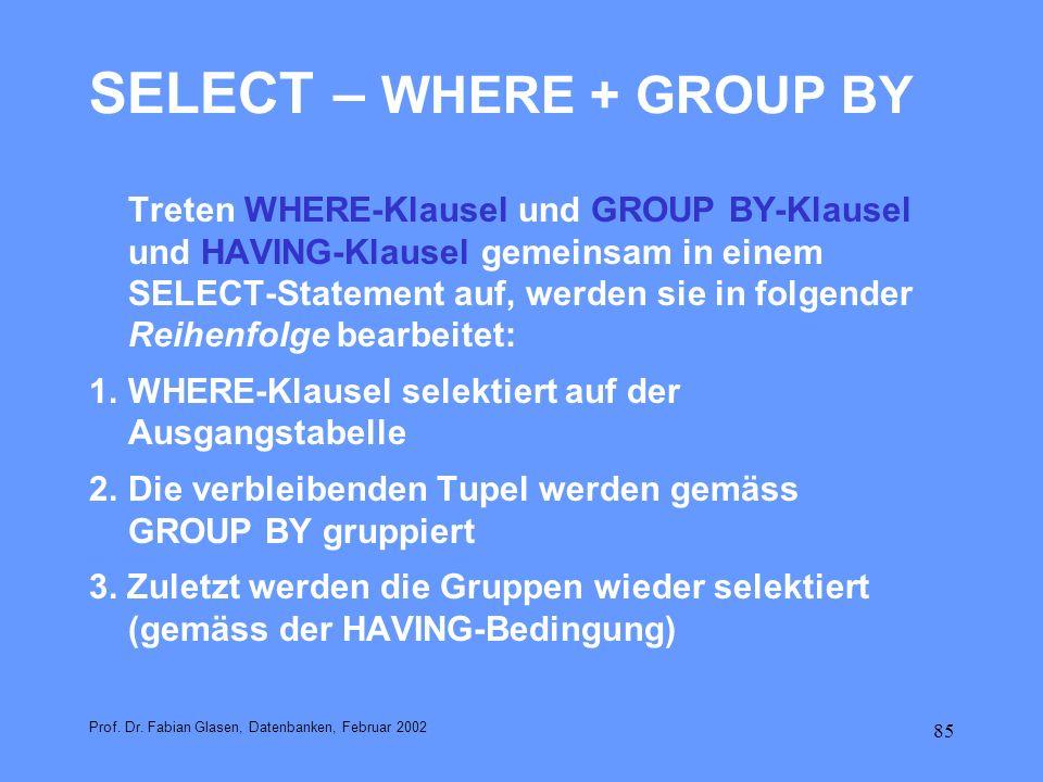 85 SELECT – WHERE + GROUP BY Treten WHERE-Klausel und GROUP BY-Klausel und HAVING-Klausel gemeinsam in einem SELECT-Statement auf, werden sie in folge
