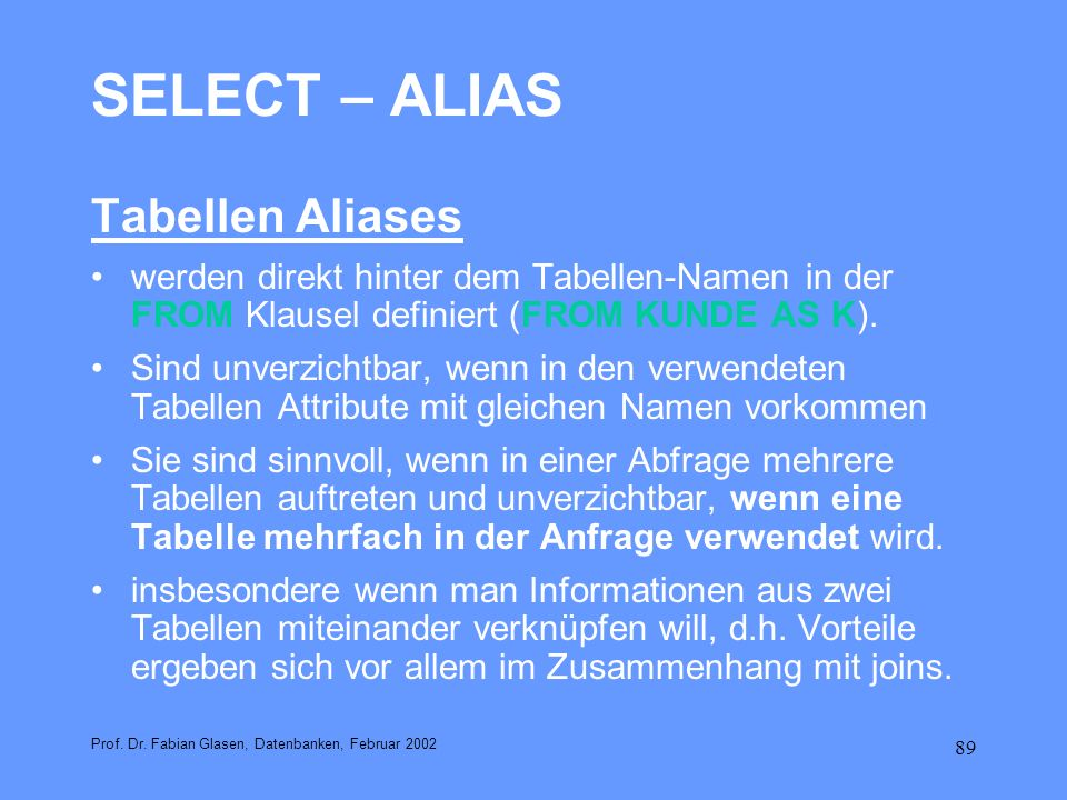 89 SELECT – ALIAS Tabellen Aliases werden direkt hinter dem Tabellen-Namen in der FROM Klausel definiert (FROM KUNDE AS K). Sind unverzichtbar, wenn i