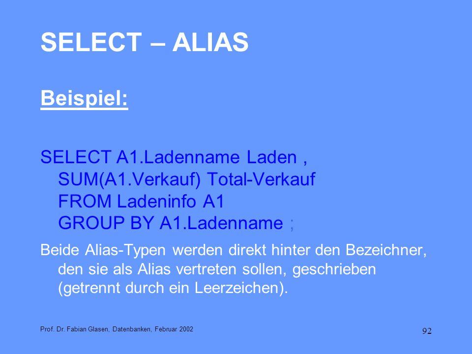 92 SELECT – ALIAS Beispiel: SELECT A1.Ladenname Laden, SUM(A1.Verkauf) Total-Verkauf FROM Ladeninfo A1 GROUP BY A1.Ladenname ; Beide Alias-Typen werde