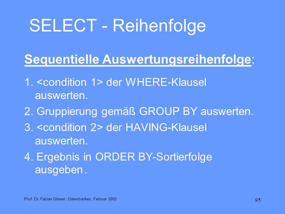 95 SELECT - Reihenfolge Sequentielle Auswertungsreihenfolge: 1. der WHERE-Klausel auswerten. 2. Gruppierung gemäß GROUP BY auswerten. 3. der HAVING-Kl