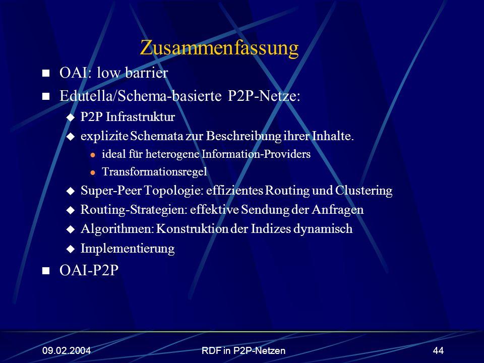 09.02.2004RDF in P2P-Netzen44 Zusammenfassung OAI: low barrier Edutella/Schema-basierte P2P-Netze: P2P Infrastruktur explizite Schemata zur Beschreibu