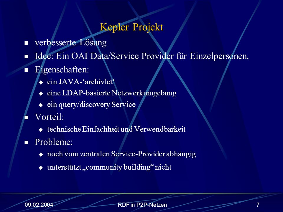 09.02.2004RDF in P2P-Netzen7 Kepler Projekt verbesserte Lösung Idee: Ein OAI Data/Service Provider für Einzelpersonen. Eigenschaften: ein JAVA-archivl