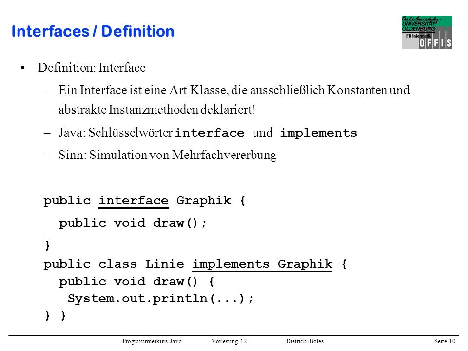 Programmierkurs Java Vorlesung 12 Dietrich Boles Seite 10 Interfaces / Definition Definition: Interface –Ein Interface ist eine Art Klasse, die aussch