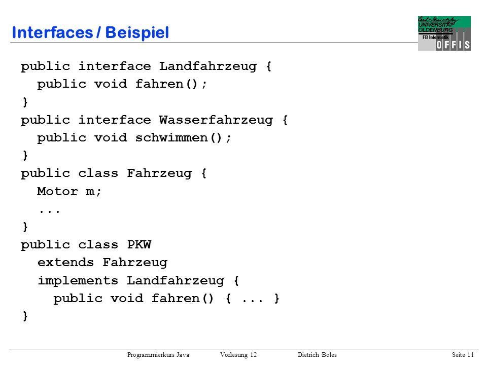 Programmierkurs Java Vorlesung 12 Dietrich Boles Seite 12 Interfaces / Beispiel public class MotorBoot extends Fahrzeug implements Wasserfahrzeug { public void schwimmen() {...