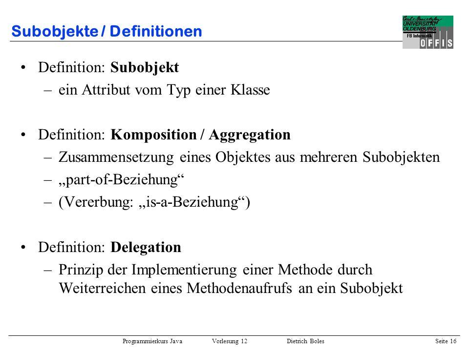 Programmierkurs Java Vorlesung 12 Dietrich Boles Seite 17 Subobjekte / Mehrfachvererbung public class Landfahrzeug { public void fahren() {...