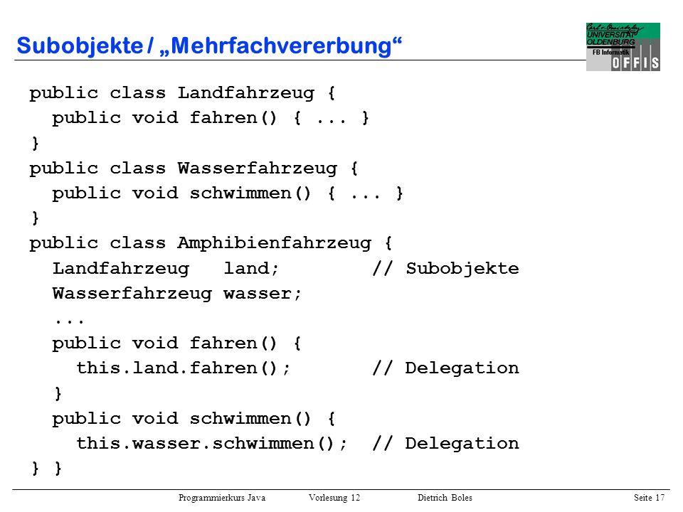 Programmierkurs Java Vorlesung 12 Dietrich Boles Seite 18 Subobjekte / Mehrfachpolymorphie public class A { public void f() {...