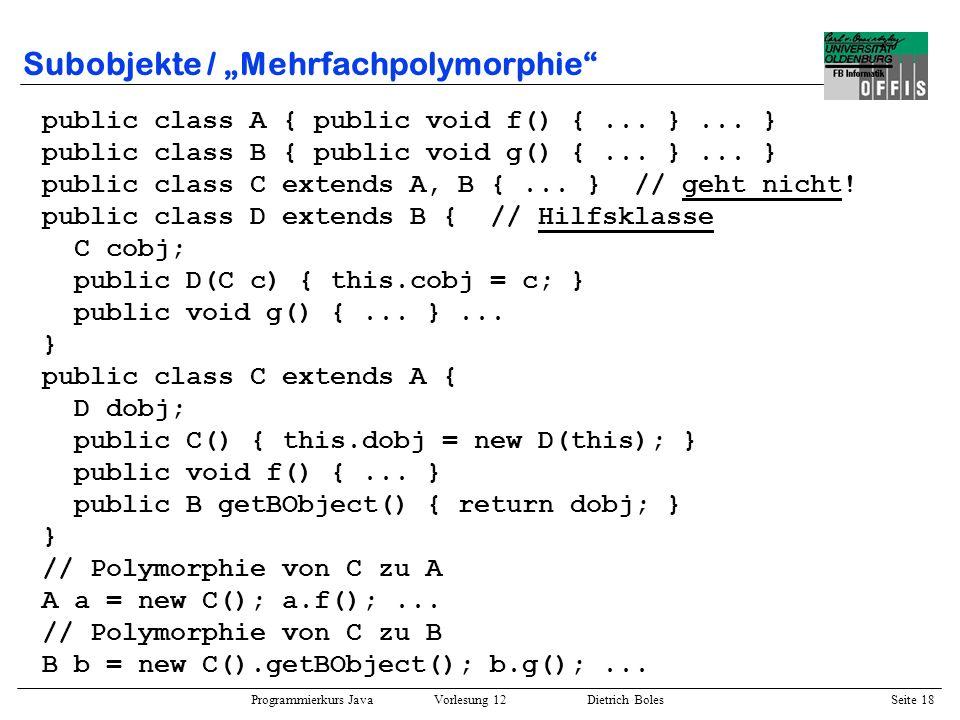 Programmierkurs Java Vorlesung 12 Dietrich Boles Seite 19 Interfaces und Polymorphie / Beispiel 1 public interface Funktion { // Berechnung von f(x) public double getY(double x); } public class Math { public static double nullstelle(Funktion f, double x_i, double x_im1) { // Iterationsverfahren...