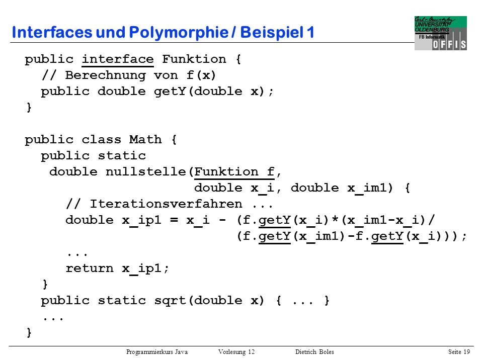 Programmierkurs Java Vorlesung 12 Dietrich Boles Seite 20 Interfaces und Polymorphie / Beispiel 1 class F1 implements Funktion { public double getY(double x) { return x*x - 1; } class F2 implements Funktion { public double getY(double x) { return x*x*x + 0.9*x*x - 3.1*x + 2.3; } public class Berechnungen { public static void main(String[] args) { double n = Math.nullstelle(new F1(), 2, 3); System.out.println(n); Funktion f; n = Math.nullstelle(f = new F2(), 4, 5); System.out.println(n); n = Math.nullstelle(f, -3, -4); }