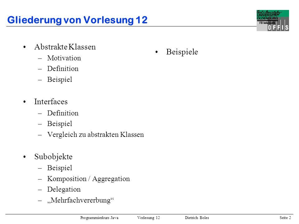 Programmierkurs Java Vorlesung 12 Dietrich Boles Seite 3 Abstrakte Klassen / Motivation Prinzip der Vererbung: –Aus existierenden Klassen können spezialisierte Klassen abgeleitet werden Prinzip der abstrakten Klassen: –Aus mehreren ähnlichen Klassen kann eine gemeinsame Oberklasse abstrahiert werden –Sinn und Zweck: Ausnutzung der Polymorphie.