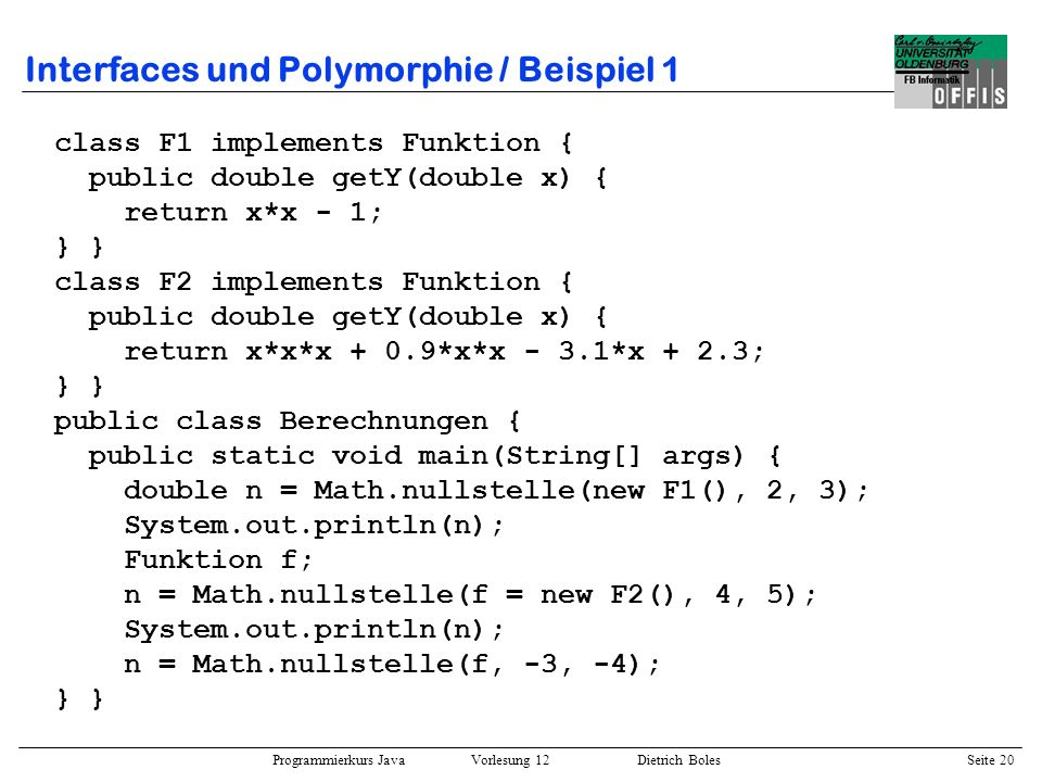 Programmierkurs Java Vorlesung 12 Dietrich Boles Seite 20 Interfaces und Polymorphie / Beispiel 1 class F1 implements Funktion { public double getY(do