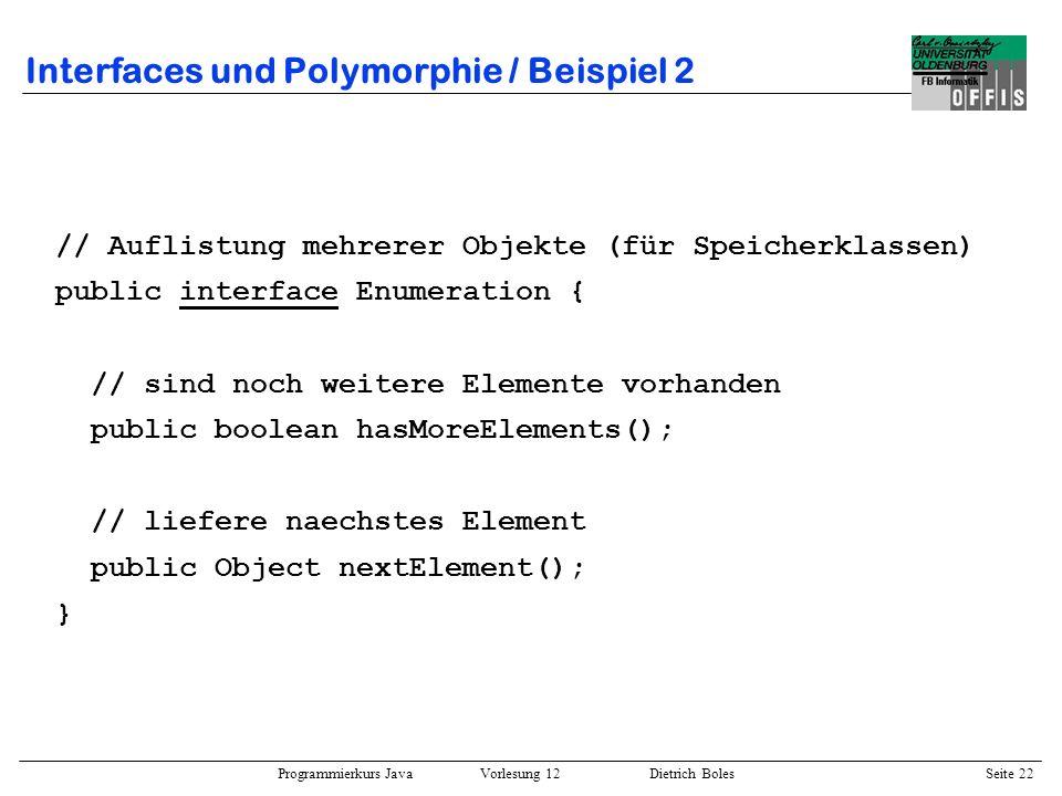 Programmierkurs Java Vorlesung 12 Dietrich Boles Seite 23 Interfaces und Polymorphie / Beispiel 2 public class Vector { // wachsendes Array Object[] elems; int noof_elems;...