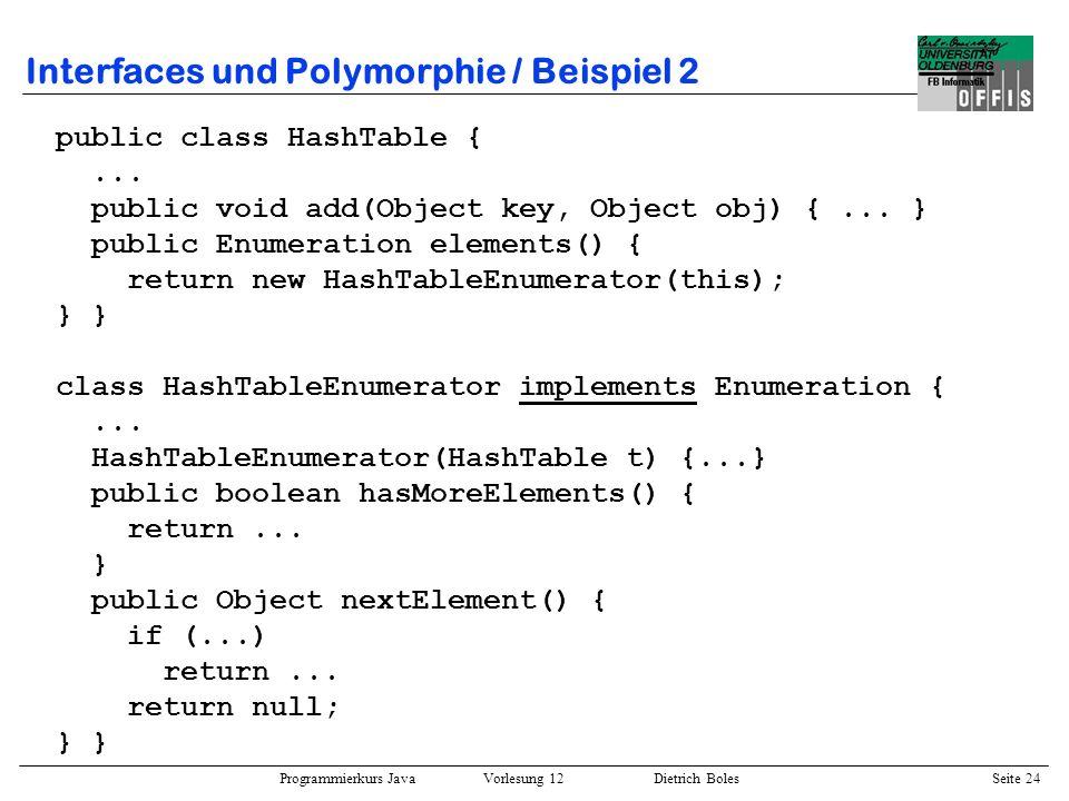 Programmierkurs Java Vorlesung 12 Dietrich Boles Seite 25 Interfaces und Polymorphie / Beispiel 2 public class Probe { public static void main(String[] args) { Vector vector = new Vector(); vector.add(new String(ich)); vector.add(new String(du)); vector.add(new String(er));...