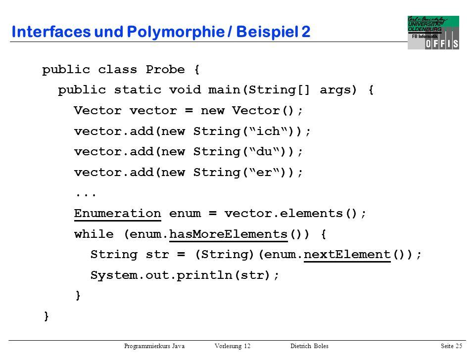 Programmierkurs Java Vorlesung 12 Dietrich Boles Seite 26 Interfaces und Polymorphie / Beispiel 3 import java.awt.*; import java.awt.event.*; /* public interface ActionListener { public void actionPerformed(ActionEvent e); } public class Button extends Component { public Button(String label) {...