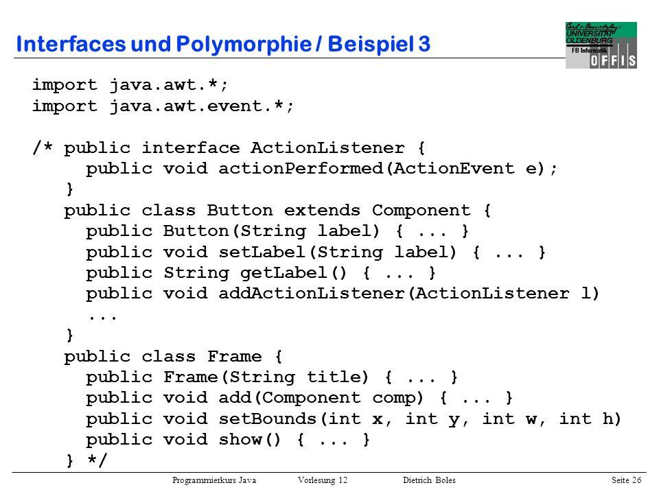 Programmierkurs Java Vorlesung 12 Dietrich Boles Seite 27 Interfaces und Polymorphie / Beispiel 3 class ClickAction implements ActionListener { Button button; public ClickAction(Button b) { this.button = b; } public void actionPerformed(ActionEvent e) { if (this.button.getLabel().equals( Start )) this.button.setLabel( Stop ); else this.button.setLabel( Start ); }